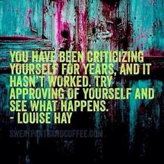 You have been criticizing yourself for years, and it hasn't worked. Try approving of yourself for a change and see what happens.  Louise Hay
