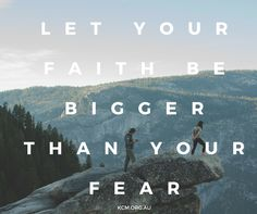 let your FAITH be bigger than your fear!