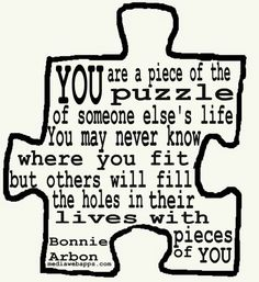 We all matter ! You are a piece of the puzzle of someone else`s life. You may never know where you fit, but others will fill the holes in their lives with pieces of you. ~ Bonnie Arbon