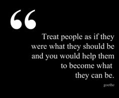 Treat people as if they were what they should be and you would help them to become what  they can be. - Goethe
