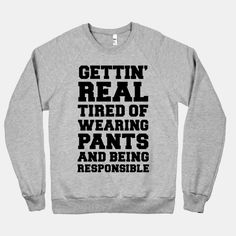 Gettin' Real Tired of Wearing Pants... | T-Shirts, Tank Tops, Sweatshirts and Hoodies | HUMAN #fashion #style #lazy #winterfashion