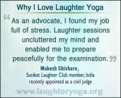 As an advocate, I found my job full of stress. Laughter sessions uncluttered my mind and enabled me to prepare peacefully for the examination.