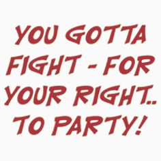 FIGHT FOR YOUR RIGHT TO PARTY. AVAILABLE ON UNISEX T-SHIRT, STICKER, PHONE CASE, AND 20 OTHER PRODUCTS. GET YOURS NOW.