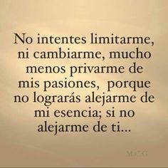 NO intentes Limitarme, ni Cambiarme, Mucho menos Privarme de Mis pasiones Porque no lograras alejarme de mi esencia, Si no alejarme de Ti...