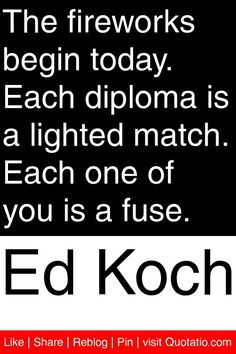 Ed Koch - The fireworks begin today. Each diploma is a lighted match. Each one of you is a fuse. #quotations #quotes