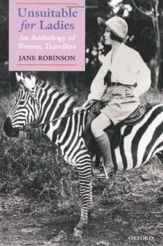 Unsuitable for Ladies: An Anthology of Women Travellers by Jane Robinson