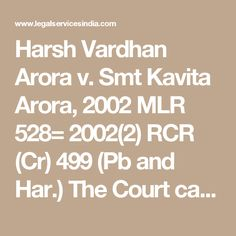 Harsh Vardhan Arora v. Smt Kavita Arora, 2002 MLR 528= 2002(2) RCR (Cr) 499 (Pb and Har.) The Court can exercise extraordinary jurisdiction vested under section 482 of the Code of Criminal Procedure 1973 primarily to prevent the abuse of the process of the court or otherwise secure the ends of justice. Basically it would depend on fact situation of each case which would enable the court after reading the complaint as a whole whether allegations made therein at their face value bring out the…