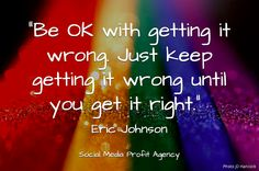 """Be OK with getting it wrong. Just keep getting it wrong until you get it right."" Eric Johnson #quotes #quote #perfectionism #perfectionist #right #wrong #life #success #business #biztips #entrepreneur"