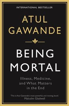 Being Mortal: Illness, Medicine and What Matters in the End (Paperback)