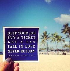 Quit your job buy a ticket get a tan fall in love never return. Love this. Quotes To Live By, Me Quotes, Beach Quotes, Quitting Your Job, Sanibel Island, My Happy Place, The Life, Real Life, Travel Quotes