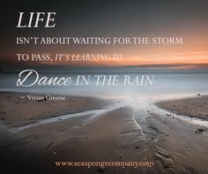 Life isn't about waiting for the storm to pass, it's learning to dance in the rain - Vivian Greene www.seaspongecompany.com  #quoteoftheday #inspiration #wordsofwisdom #theseaspongecompany