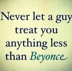 never let a guy treat you anything less than beyonce