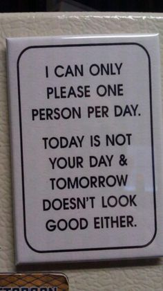 """I can only please one person per day. Today is not your day and tomorrow doesn't look good either."""