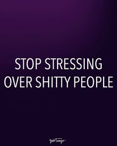 """Stop stressing over shitty people."""