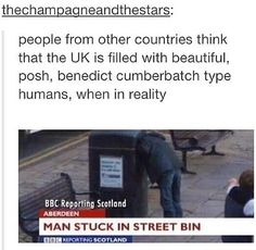 People from other countries think that the UK is filled with beautiful, posh, Benedict Cumberbatch type humans, when in reality: Man Stuck in Street Bin Stupid Funny, Funny Texts, The Funny, Hilarious, Funny Stuff, Funny Men, Funny Laugh, Growing Up British, British Things