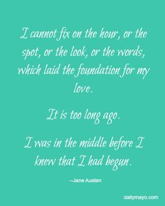 """""""I cannot fix on the hour, or the spot, or the look, or the words, which laid the foundation..."""" Mr. Darcy Pride and Prejudice quote- Daily Mayo"""