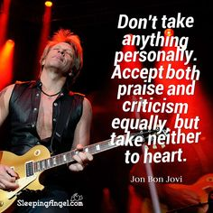 Don't take anything personally. Accept both praise and criticism equally, but take neither to heart. ~Jon Bon Jovi http://blog.sleepingangel.com/?p=2272