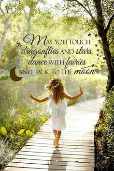 May you touch dragonflies and stars, dance with fairies and talk to the moon - find your Inner child again. Lw