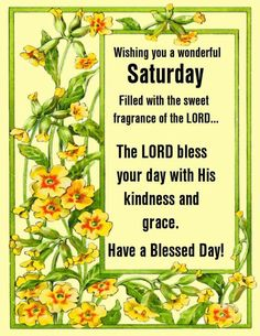 The lord bless your day with his kindness and grace saturday saturday blessings saturday image quotes saturday quotes and sayings Good Morning Saturday Images, Happy Saturday Quotes, Saturday Pictures, Saturday Greetings, Good Saturday, Weekend Quotes, Birthday Greetings, Sunday, Good Morning Prayer
