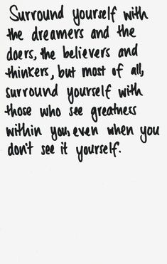 Surround yourself with the dreamers and the doers, the believers and thinker,s but most of all, surround yourself with those who see greatness within you, even when you don't see it yourself.
