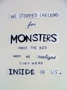 Correction: We stopped checking for MONSTERS under the bed when we realized they were on the 6 O'clock news.