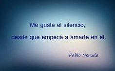 Me gusta el silencio desde que empecé a amarte en él. Pablo Neruda.