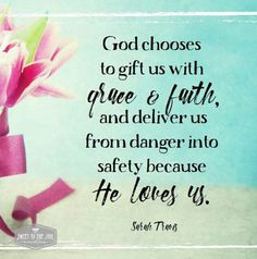 God chooses to gift us with grace and faith, and deliver us from danger into safety because He loves us. Sarah Travis  http://sweettothesoul.com/blog/2016/03/24/it-is-all-a-gift #souldeep #grace