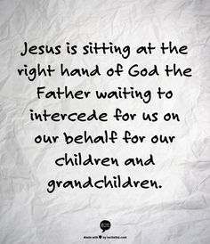 Jesus is sitting at the right hand of God the Father waiting to intercede for us on our behalf for our children and grandchildren.