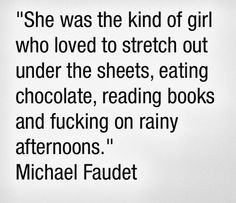 She was the kind of girl who loved to stretch out under the sheets, eating chocolate, reading books and fucking on rainy afternoons - Michael Faudet Words Quotes, Wise Words, Me Quotes, Sayings, Kinky Quotes, Michael Faudet, Behind Blue Eyes, Tumblr, Say More