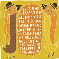 You Are My Sunshine: Let's plant grass seeds in all our shoes & paint yellow inside our hats so even when it's cold & dark we will always feel like we are walking barefoot in the sunshine.