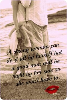 A strong woman can do it all by herself but a good man will be right by her side so she won't have to. :) A fine description of us dont you think ? Great Quotes, Quotes To Live By, Inspirational Quotes, Quotes Quotes, Simple Quotes, Motivational Sayings, Awesome Quotes, Lyric Quotes, Change Quotes