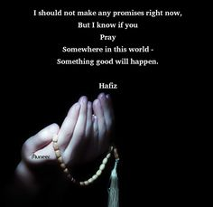 I should not make any promises right now, But I know if you pray Somewhere in this world - something good will happen. Hafiz Quotes, Life Quotes, Kahlil Gibran, Healing Quotes, Islamic Quotes, I Know, Pray, Arabian Art, Bible