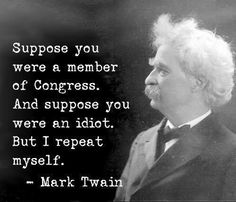 Suppose you were a member of Congress.  And suppose you were an idiot. But I repeat myself. ~Mark Twain