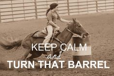 I normally get annoyed with all the keep calm quotes but for anyone who actually barrel races, this is pretty fitting.