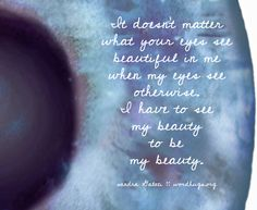 It doesn't matter  what your eyes see   beautiful in me  when my eyes see otherwise.  I have to see  my beauty  to be  my beauty.   sandra Galati :: wordhugs.org