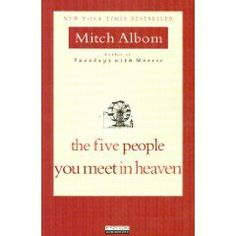 The Five People You Meet in Heaven.  A book worth reading - a short read, but powerful message.  It makes you realize that small moments in your own life may have a huge impact on another's. One of my favorite books...