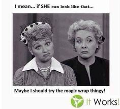 Lucy and Ethel - LOL --- Maybe You should try that CrAZy Wrap Thing!! It Works Global  http://brianatice.myitworks.com/Shop/