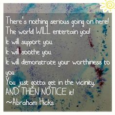 There's nothing serious going on here! The world WILL entertain you! It will support you. It will soothe you. It will demonstrate your worthiness to you. You just gotta get in the vicinity AND THEN NOTICE it! Abraham Hicks