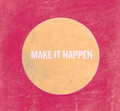 Make it Happen | the shellhammer