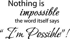 Nothing is impossible... the word itself says