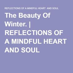 The Beauty Of Winter. | REFLECTIONS OF A MINDFUL HEART AND SOUL