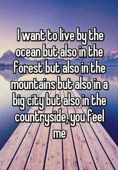 I want to live by the ocean but also in the forest but also in the mountains but also in a big city but also in the countryside, you feel me