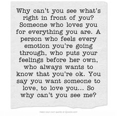 Soulmate And Love Quotes: Why can't you see what's right in front of you? Someone who loves you fo. - Hall Of Quotes Why Cant You Love Me, Someone To Love Me, Always Love You Quotes, Quotes To Live By, True Quotes, Best Quotes, Love Yourself Quotes, Relationship Quotes, Relationships