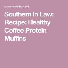 Southern In Law: Recipe: Healthy Coffee Protein Muffins