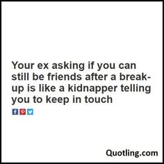 Your ex asking if you can still be friends after a break-up - Funny Quote