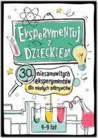 Eksperymentuj z dzieckiem. 30 niesamowitych eksperymentów dla młodych odkrywców