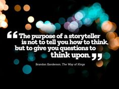 """""""The purpose of a storyteller is not to tell you how to think but to give you questions to think upon."""" – Brandon Sanderson, """"The Way of Kings"""" #inspiration #quote #irresistiblestorytelling"""