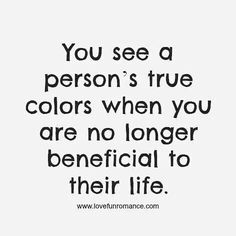 You see a person's true colors when you are no longer beneficial to their life