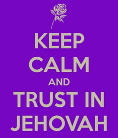KEEP CALM AND TRUST IN JEHOVAH Best Keep Calm I've found!