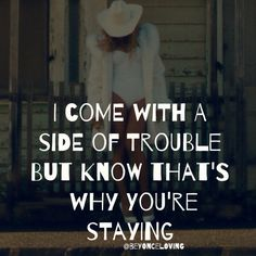 I come with a side of trouble, but know that's why you're staying. - beyonce, no angel